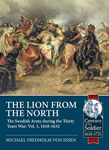 The Lion from the North: Volume 1 the Swedish Army of Gustavus Adolphus, 1618-1632 (Century of the Soldier) por Michael Fredholm Von Essen
