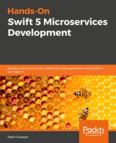 hands-on swift 5 microservices development: building microservices for mobile and web applications using swift 5 and vapor 4 (english edition)