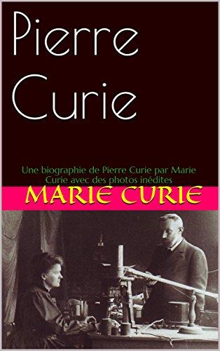 Pierre Curie: Une biographie de Pierre Curie par Marie Curie avec des photos inédites (French Edition)