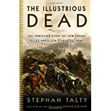 The Illustrious Dead: The Terrifying Story of How Typhus Killed Napoleon's Greatest Army by Stephan Talty (2010-06-01)
