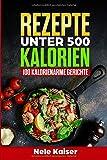Rezepte unter 500 Kalorien: 100 kalorienarme Gerichte,kalorienarmes Kochbuch, schnelle Gerichte, Stoffwechsel ankurbeln,Gewicht verlieren,Low Carb