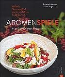 Kochbuch: Aromenspiele. Wahres Gaumenglück durch perfektes Foodpairing. Mit 40 Rezepten. - Stefanie Hiekmann