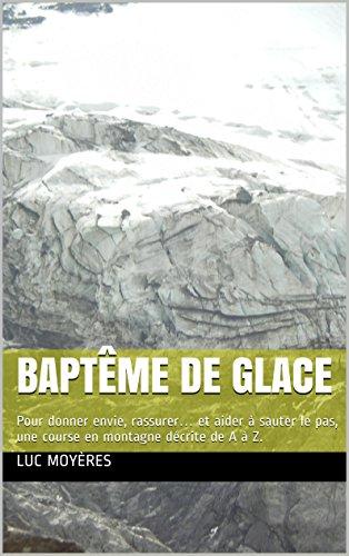 Baptême de glace: Pour donner envie, rassurer… et aider à sauter le pas, une course en montagne décrite de A à Z. par Luc Moyères