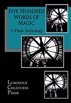 Five Hundred Words of Magic: A Flash Anthology by [Chenier, N.E., King, Mark A., Shakes, David, Walker, A.J., Donnellan, Jacki, Geely, Holly, Borrowdale, David, Connolly, Catherine]