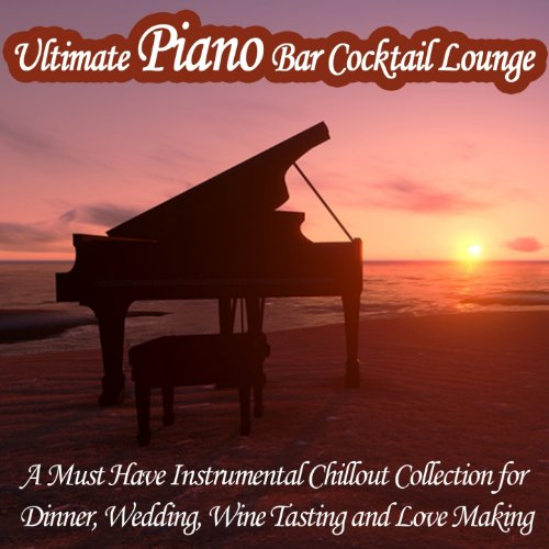 Ultimate Piano Bar Cocktail Lounge (A Must Have Instrumental Chillout Collection for Dinner, Wedding, Wine Tasting and Love Making)