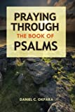 Praying Through the Book of Psalms: Discover Great Psalms, Prayers and Prophetic Declarations for Every Situation: Birthday, Christmas, Easter, ... Favor, Healing, Making Decisions, etc