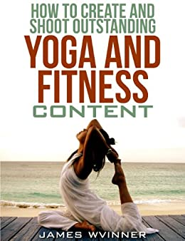 How To Create And Shoot Outstanding Yoga And Fitness Content (English Edition) von [Wvinner, James]