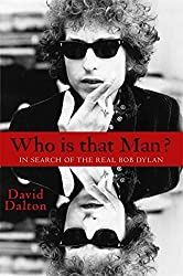 Who Is That Man?: In Search of the Real Bob Dylan by David Dalton (2016-04-26)