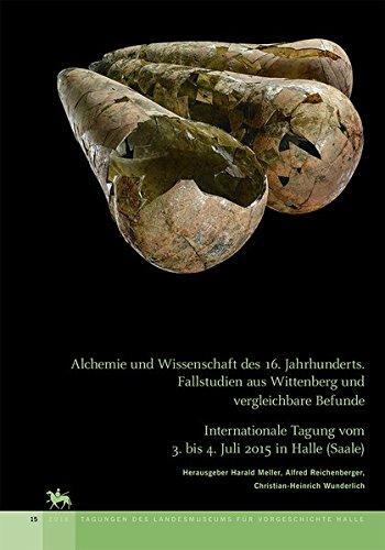 Alchemie und Wissenschaft des 16. Jahrhunderts. Fallstudien aus Wittenberg und vergleichbare Befunde: Internationale Tagung vom 3. bis 4. Juli 2015 in des Landesmuseums für Vorgeschichte Halle