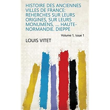 Histoire des anciennes Villes de France: reherches sur leurs origines, sur leurs monumens, .... Haute-Normandie. Dieppe Volume 1, Issue 1