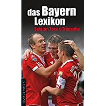 das Bayern-Lexikon: Spieler, Tore und Triumphe