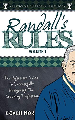 Randall's Rules Volume One: The Definitive Guide For Successfully Navigating The Coaching Profession (A Participation Trophy Series Book Book 3) (English Edition)