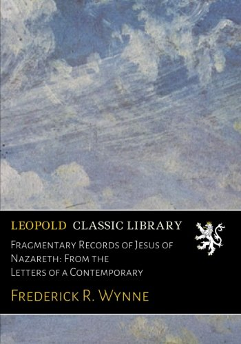 Fragmentary Records of Jesus of Nazareth: From the Letters of a Contemporary