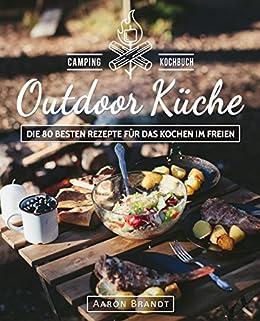 Outdoor Küche   Das Camping Kochbuch: Die 80 Besten Rezepte Für Das Kochen  Im Freien