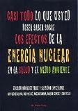 Casi todo lo que usted desea saber sobre los efectos de la energía nuclear en la salud y el medioambiente