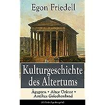Kulturgeschichte des Altertums: Ägypten + Alter Orient + Antikes Griechenland (Vollständige Ausgabe) (German Edition)