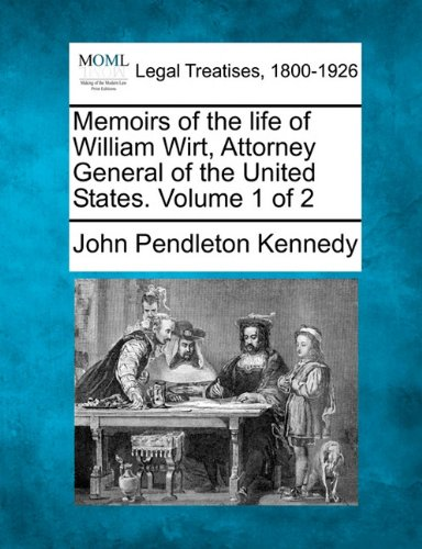 Memoirs of the life of William Wirt, Attorney General of the United States. Volume 1 of 2