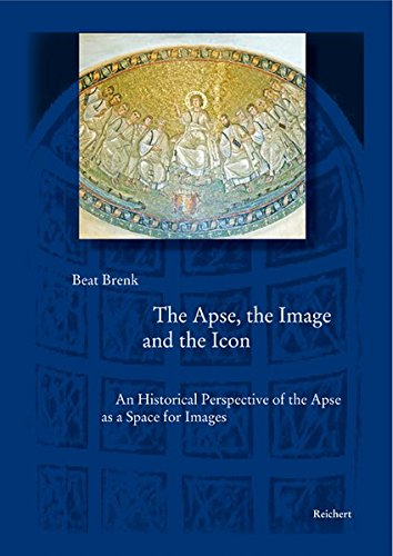 The Apse, the Image and the Icon: An Historical Perspective of the Apse as a Space for Images (Spätantike - Frühes Christentum - Byzanz / Kunst im ... Reihe B: Studien und Perspektiven, Band 26)