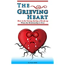 The Grieving Heart - How to be Strong During a Break Up  : When The Relationship is Over (English Edition)