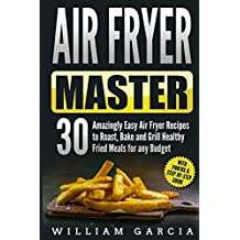Air Fryer Master 30 Amazingly Easy Air Fryer Recipes to Roast, Bake and Grill  Healthy Fried Meals for any Budget