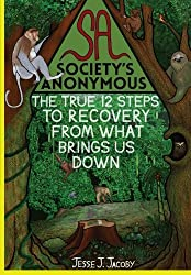 Society's Anonymous: The True 12 Steps To Recovery From What Brings Us Down by Mr. Jesse J. Jacoby (2014-08-29)