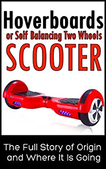 Hoverboards or Self Balancing Two Wheels Electric Scooters: The Full Story of Origin and Where It Is Going (English Edition) di [Ruiz, Matthew]