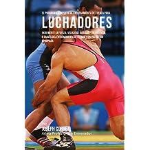 El Programa Completo de Entrenamiento de Fuerza para Luchadores: Incremente la fuerza, velocidad, agilidad, y resistencia, a traves del entrenamiento de fuerza y una nutricion apropiada