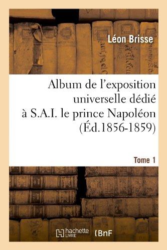 Album de l'exposition universelle dédié à S. A. I. le prince Napoléon. Tome 1 (Éd.1856-1859)