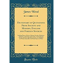 Dictionary of Quotations From Ancient and Modern, English and Foreign Sources: Including Phrases, Mottoes, Maxims, Proverbs, Definitions, Aphorisms. Speculation, Science, Art, Religion, and Mo