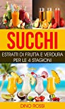 Succhi: Estratti di Frutta e Verdura per le 4 Stagioni (Succhi, Frutta e verdura, Centrifugati, Dimagrire, Prevenire, Perdere peso)