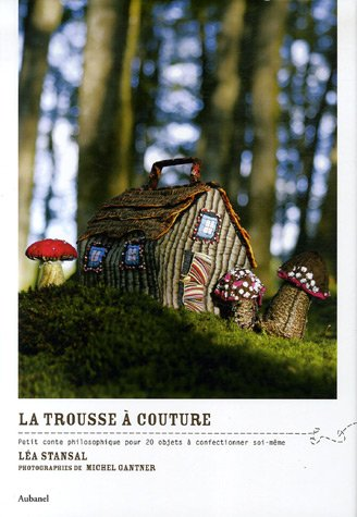 La trousse à couture : Petit conte philosophique pour 20 objets à confectionner soi-même par Léa Stansal