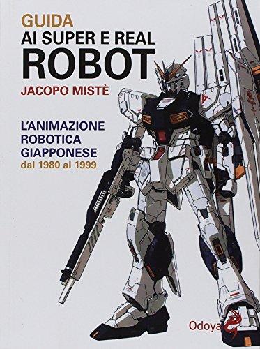 Guida ai super e real robot. L\'animazione robotica giapponese dal 1980 al 1999