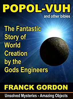 THE POPOL-VUH: The Fantastic Story of World Creation by the Gods Engineers (Unsolved Mysteries - Amazing Objects Book 2) (English Edition) par [Franck Gordon]