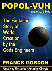 THE POPOL-VUH: The Fantastic Story of World Creation by the Gods Engineers (Unsolved Mysteries - Amazing Objects Book 2) (English Edition)