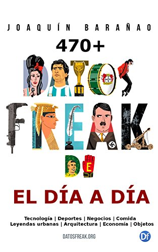 Datos Freak del día a día: Más de 470 curiosidades referenciadas de comida, negocios, deportes, tecnología, arquitectura y leyendas urbanas. por Joaquín Barañao
