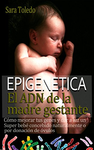 Descargar Libro Epigenética.El ADN de la Madre Gestante: Cómo Mejorar Tus Genes y Dar a Luz un Super Bebé Concebido Naturalmente o por Donación de Ovulos de Sara Toledo
