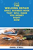 The Welding Repair Small Business Book That Will Make You Money Right Now: A