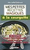 Mes petites recettes magiques à la courgette - 120 recettes faciles et gourmandes pour profiter de tous ses bienfaits santé