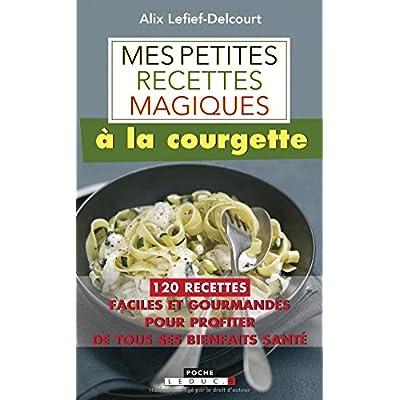 Mes petites recettes magiques à la courgette : 120 recettes faciles et gourmandes pour profiter de tous ses bienfaits santé