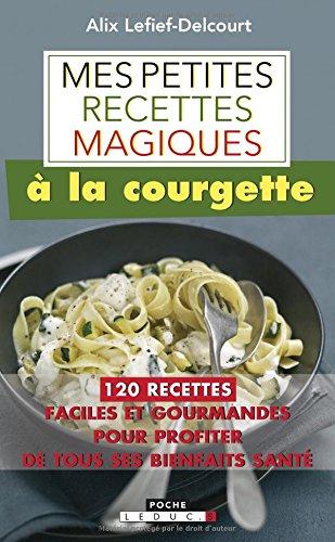 Mes petites recettes magiques à la courgette : 120 recettes faciles et gourmandes pour profiter de tous ses bienfaits santé par Alix Lefief-Delcourt