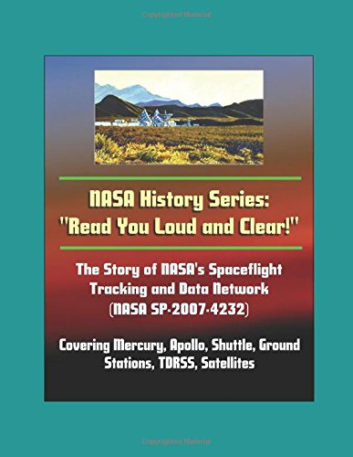"""NASA History Series: """"Read You Loud and Clear!"""" The Story of NASA's Spaceflight Tracking and Data Network (NASA SP-2007-4232) Covering Mercury, Apollo, Shuttle, Ground Stations, TDRSS, Satellites"""