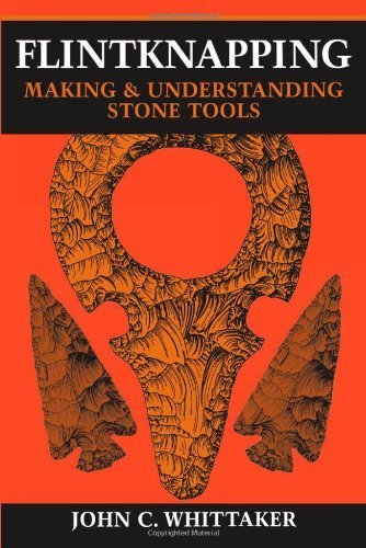 Flintknapping: Making and Understanding Stone Tools by Whittaker, John C. Published by University of Texas Press (1994)