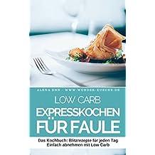 Low Carb Expresskochen für Faule - LOW CARB FÜR EINSTEIGER: Das Kochbuch: Blitzrezepte für jeden Tag - Einfach abnehmen mit Low Carb (Genussvoll abnehmen mit Low Carb 8)