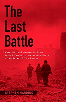The Last Battle: When U.S. and German Soldiers Joined Forces in the Waning Hours of World War II in Europe by [Harding, Stephen]