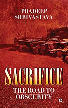 Sacrifice: The Road to Obscurity by [Pradeep Shrivastava]