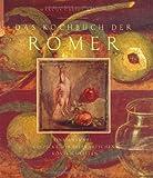 Das Kochbuch der Römer: Eine Auswahl, gespickt mit literarischen Köstlichkeiten - Marcus Gavius Apicius
