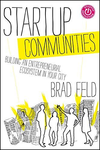 Startup Communities: Building an Entrepreneurial Ecosystem in Your City por Brad Feld
