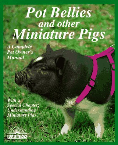 Pot Bellies and Miniature Pigs: A Complete Pet Owner's Manual (Pet Miniature Pig)