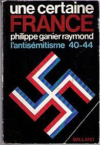 Une certaine France, l'antisémitisme 40-44 par Philippe Ganier-Raymond