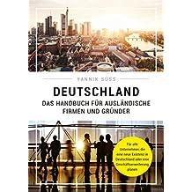 Deutschland - Das Handbuch für ausländische Firmen und Gründer: Für alle Unternehmer, die eine neue Existenz in Deutschland oder eine Geschäftserweiterung planen (German Edition)